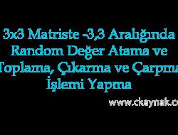 3×3 Matriste -3,3 Aralığında Random Değer Atama ve Bu Matrislerde Toplama, Çıkarma ve Çarpma İşlemi Yapma